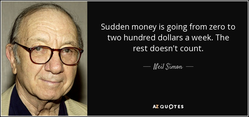 Sudden money is going from zero to two hundred dollars a week. The rest doesn't count. - Neil Simon