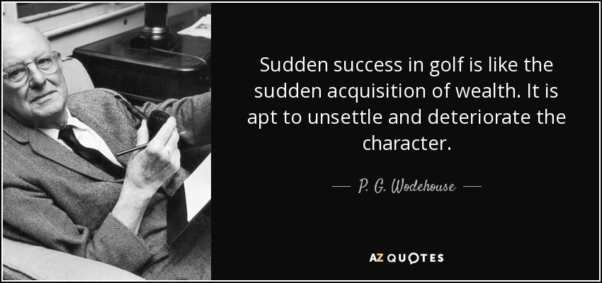 Sudden success in golf is like the sudden acquisition of wealth. It is apt to unsettle and deteriorate the character. - P. G. Wodehouse