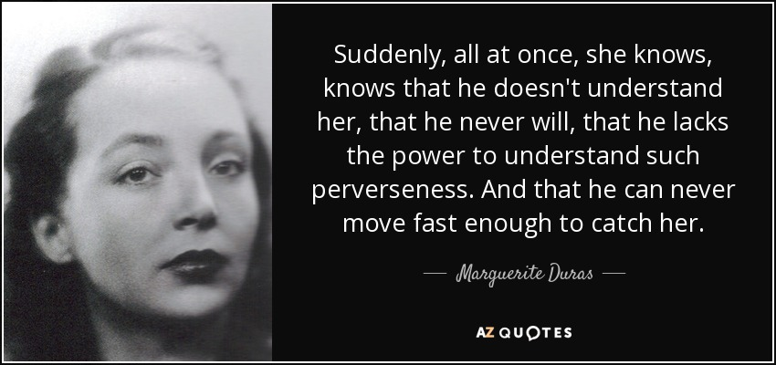 Suddenly, all at once, she knows, knows that he doesn't understand her, that he never will, that he lacks the power to understand such perverseness. And that he can never move fast enough to catch her. - Marguerite Duras