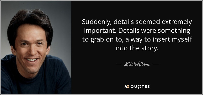 Suddenly, details seemed extremely important. Details were something to grab on to, a way to insert myself into the story. - Mitch Albom