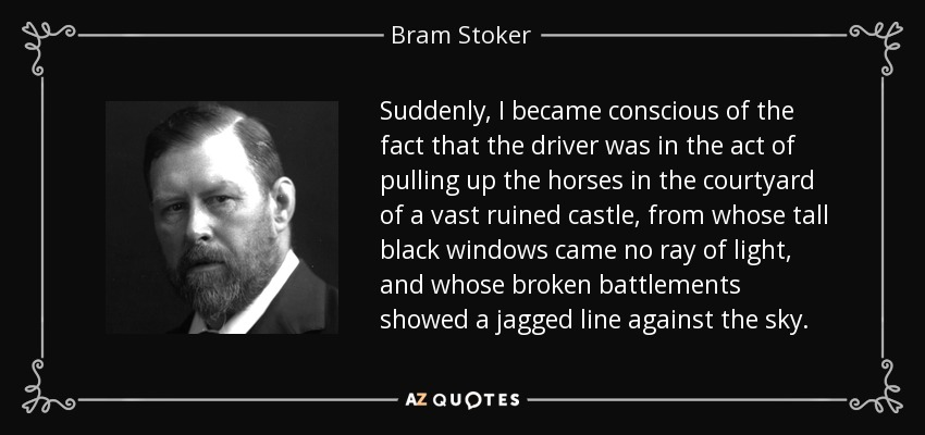 Suddenly, I became conscious of the fact that the driver was in the act of pulling up the horses in the courtyard of a vast ruined castle, from whose tall black windows came no ray of light, and whose broken battlements showed a jagged line against the sky. - Bram Stoker