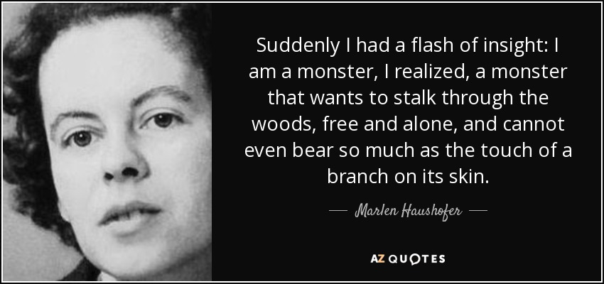 Suddenly I had a flash of insight: I am a monster, I realized, a monster that wants to stalk through the woods, free and alone, and cannot even bear so much as the touch of a branch on its skin. - Marlen Haushofer