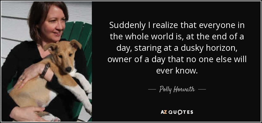Suddenly I realize that everyone in the whole world is, at the end of a day, staring at a dusky horizon, owner of a day that no one else will ever know. - Polly Horvath