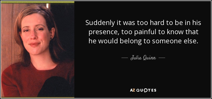 Suddenly it was too hard to be in his presence, too painful to know that he would belong to someone else. - Julia Quinn