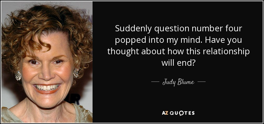 Suddenly question number four popped into my mind. Have you thought about how this relationship will end? - Judy Blume