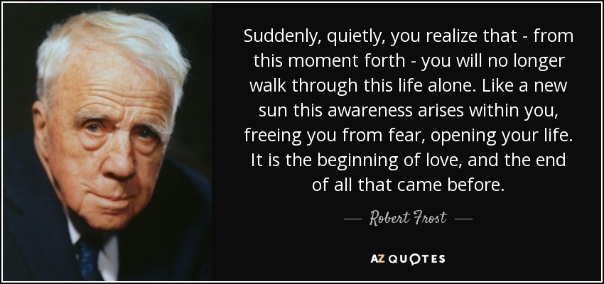 Suddenly, quietly, you realize that - from this moment forth - you will no longer walk through this life alone. Like a new sun this awareness arises within you, freeing you from fear, opening your life. It is the beginning of love, and the end of all that came before. - Robert Frost