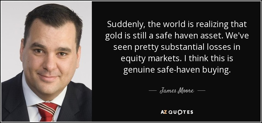 Suddenly, the world is realizing that gold is still a safe haven asset. We've seen pretty substantial losses in equity markets. I think this is genuine safe-haven buying. - James Moore