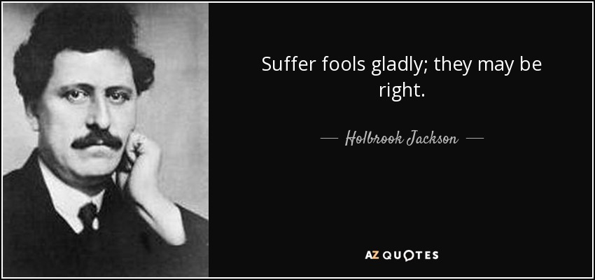 Suffer fools gladly; they may be right. - Holbrook Jackson