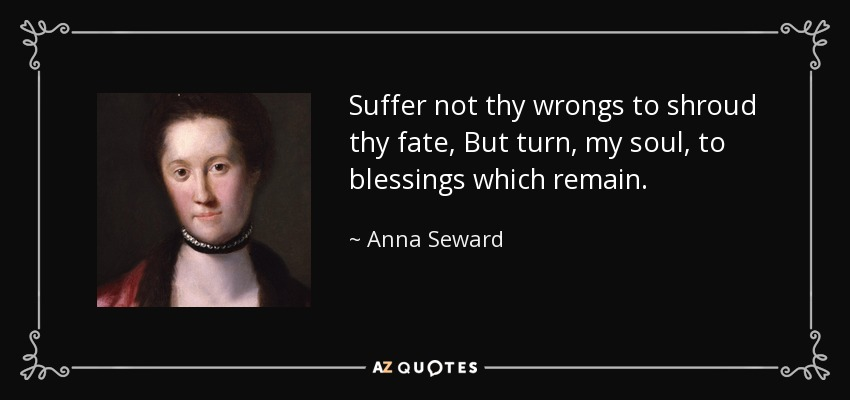 Suffer not thy wrongs to shroud thy fate, But turn, my soul, to blessings which remain. - Anna Seward