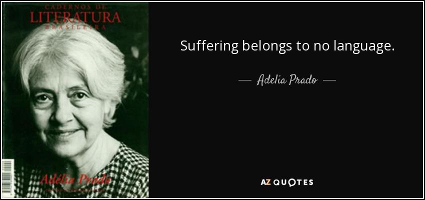 Suffering belongs to no language. - Adelia Prado