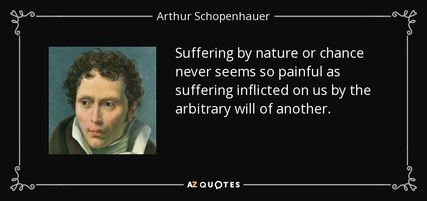 Suffering by nature or chance never seems so painful as suffering inflicted on us by the arbitrary will of another. - Arthur Schopenhauer