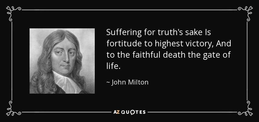 Suffering for truth's sake Is fortitude to highest victory, And to the faithful death the gate of life. - John Milton