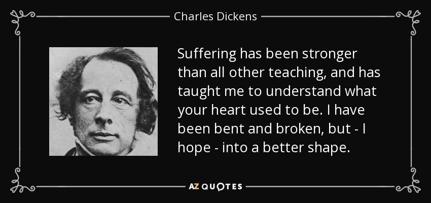 Suffering has been stronger than all other teaching, and has taught me to understand what your heart used to be. I have been bent and broken, but - I hope - into a better shape. - Charles Dickens