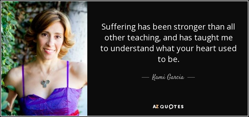 Suffering has been stronger than all other teaching, and has taught me to understand what your heart used to be. - Kami Garcia