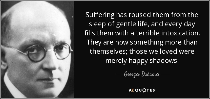 Suffering has roused them from the sleep of gentle life, and every day fills them with a terrible intoxication. They are now something more than themselves; those we loved were merely happy shadows. - Georges Duhamel