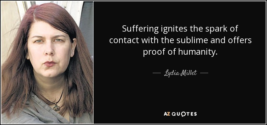 Suffering ignites the spark of contact with the sublime and offers proof of humanity. - Lydia Millet