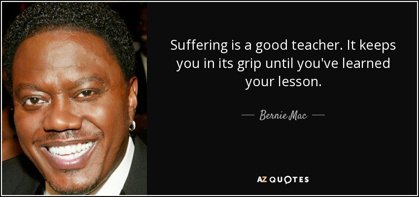 Suffering is a good teacher. It keeps you in its grip until you've learned your lesson. - Bernie Mac