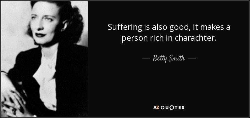 Suffering is also good, it makes a person rich in charachter. - Betty Smith