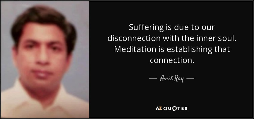 Suffering is due to our disconnection with the inner soul. Meditation is establishing that connection. - Amit Ray