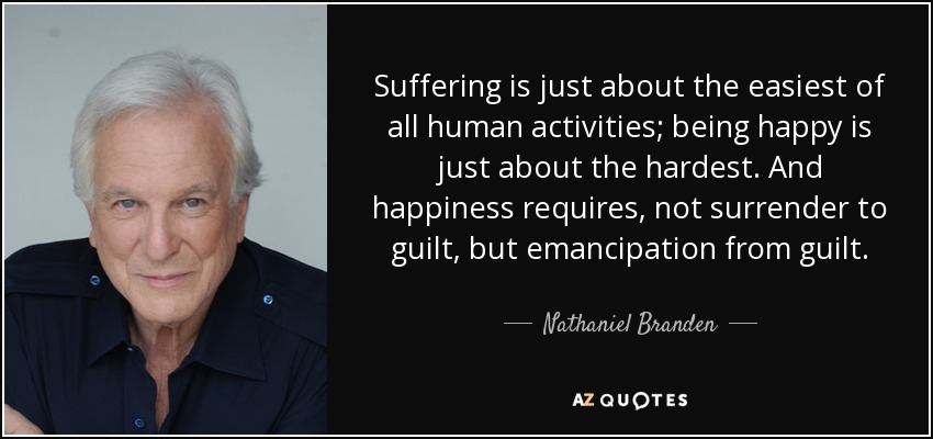 Suffering is just about the easiest of all human activities; being happy is just about the hardest. And happiness requires, not surrender to guilt, but emancipation from guilt. - Nathaniel Branden