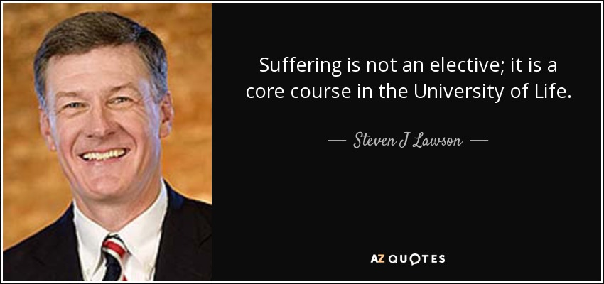 Suffering is not an elective; it is a core course in the University of Life. - Steven J Lawson