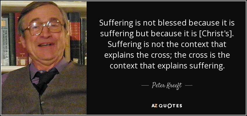 Suffering is not blessed because it is suffering but because it is [Christ's]. Suffering is not the context that explains the cross; the cross is the context that explains suffering. - Peter Kreeft