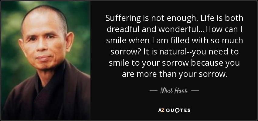 Suffering is not enough. Life is both dreadful and wonderful...How can I smile when I am filled with so much sorrow? It is natural--you need to smile to your sorrow because you are more than your sorrow. - Nhat Hanh