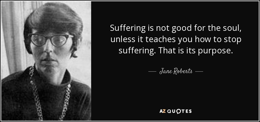 Suffering is not good for the soul, unless it teaches you how to stop suffering. That is its purpose. - Jane Roberts