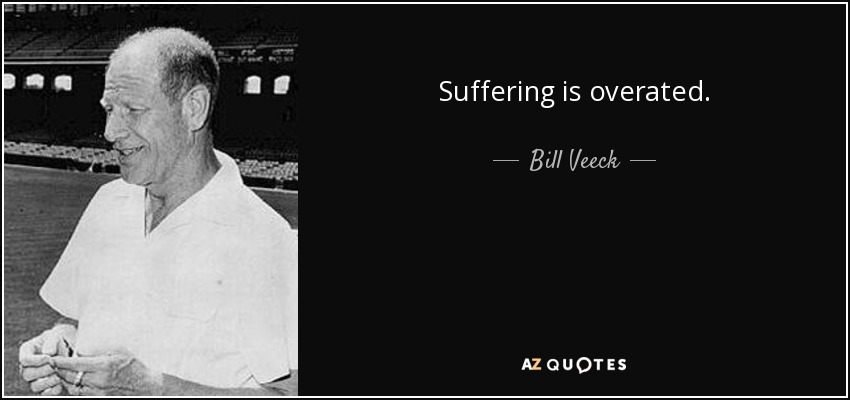 Suffering is overated. - Bill Veeck