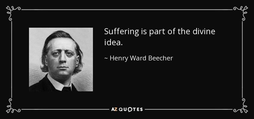 Suffering is part of the divine idea. - Henry Ward Beecher