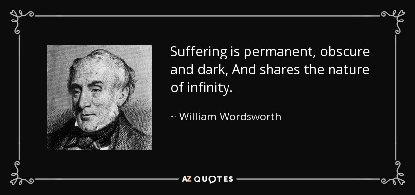 Suffering is permanent, obscure and dark, And shares the nature of infinity. - William Wordsworth