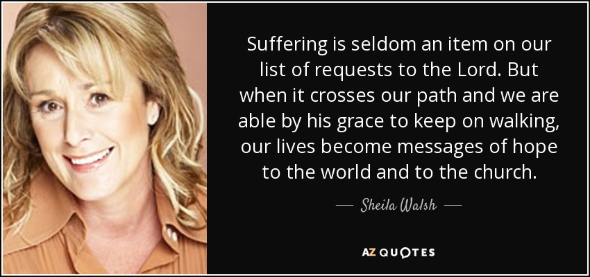 Suffering is seldom an item on our list of requests to the Lord. But when it crosses our path and we are able by his grace to keep on walking, our lives become messages of hope to the world and to the church. - Sheila Walsh