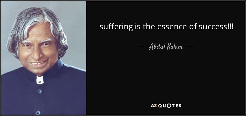 suffering is the essence of success!!! - Abdul Kalam