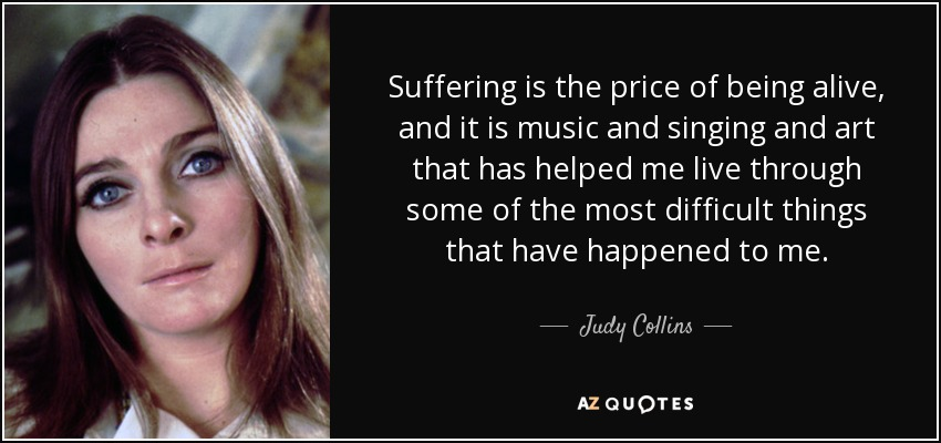 Suffering is the price of being alive, and it is music and singing and art that has helped me live through some of the most difficult things that have happened to me. - Judy Collins