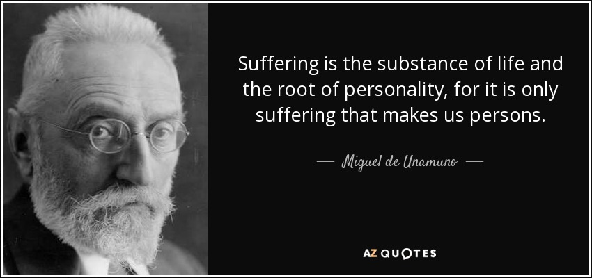 Suffering is the substance of life and the root of personality, for it is only suffering that makes us persons. - Miguel de Unamuno