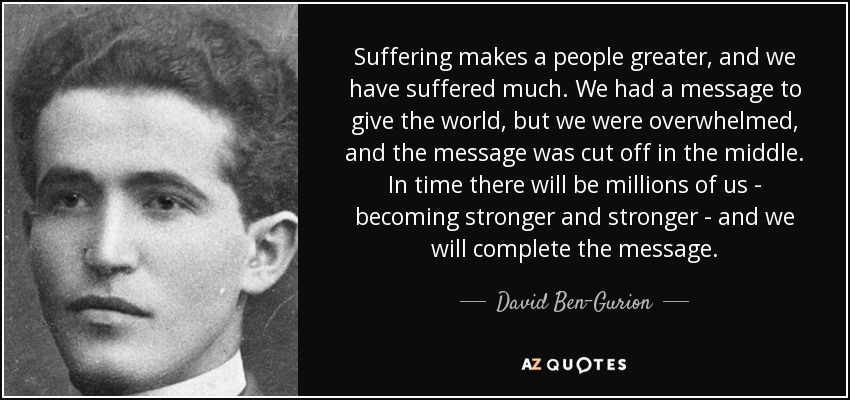 Suffering makes a people greater, and we have suffered much. We had a message to give the world, but we were overwhelmed, and the message was cut off in the middle. In time there will be millions of us - becoming stronger and stronger - and we will complete the message. - David Ben-Gurion