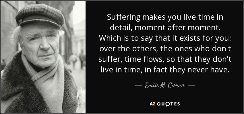 Suffering makes you live time in detail, moment after moment. Which is to say that it exists for you: over the others, the ones who don't suffer, time flows, so that they don't live in time, in fact they never have. - Emile M. Cioran