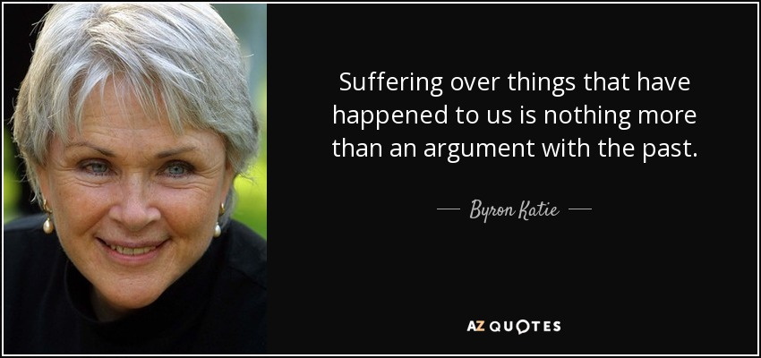 Suffering over things that have happened to us is nothing more than an argument with the past. - Byron Katie