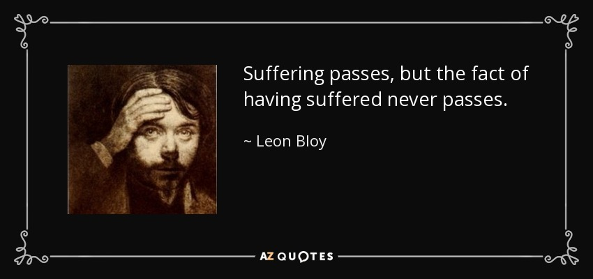 Suffering passes, but the fact of having suffered never passes. - Leon Bloy