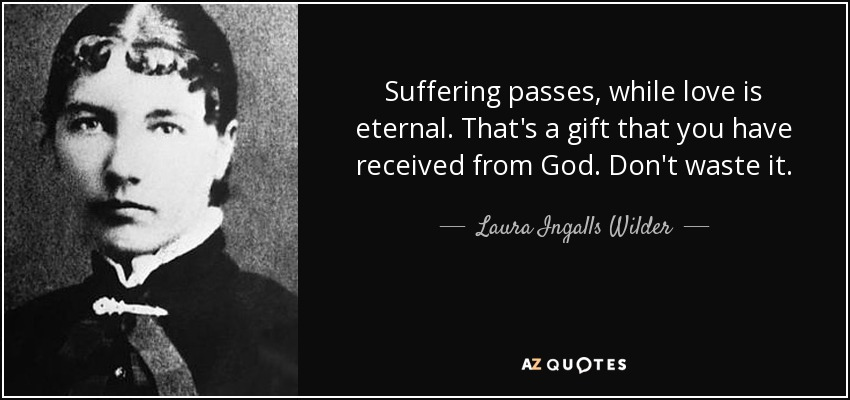 Suffering passes, while love is eternal. That's a gift that you have received from God. Don't waste it. - Laura Ingalls Wilder