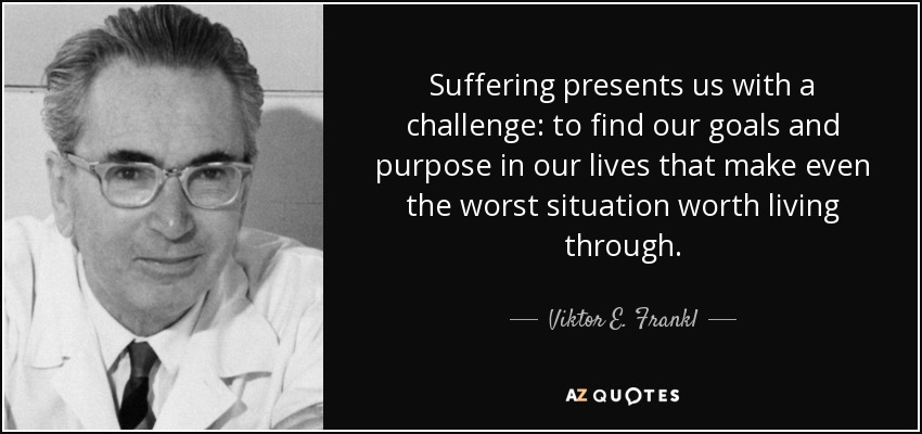 Suffering presents us with a challenge: to find our goals and purpose in our lives that make even the worst situation worth living through. - Viktor E. Frankl