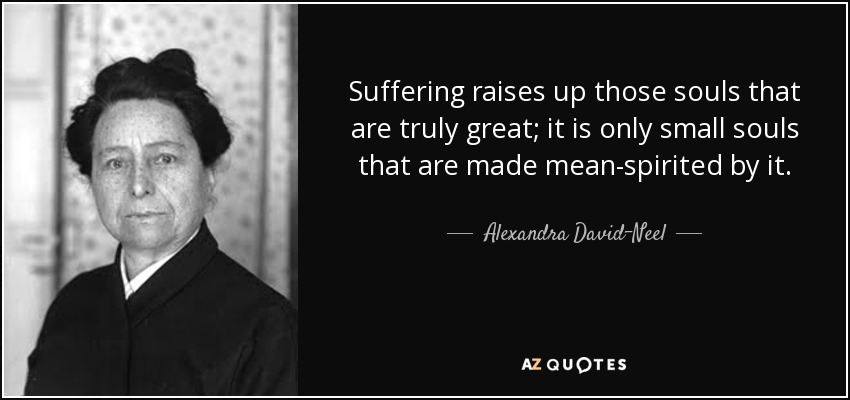 Suffering raises up those souls that are truly great; it is only small souls that are made mean-spirited by it. - Alexandra David-Neel
