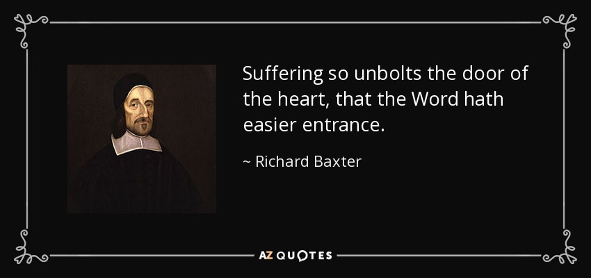 Suffering so unbolts the door of the heart, that the Word hath easier entrance. - Richard Baxter