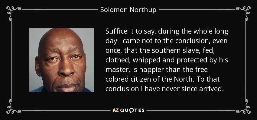 Suffice it to say, during the whole long day I came not to the conclusion, even once, that the southern slave, fed, clothed, whipped and protected by his master, is happier than the free colored citizen of the North. To that conclusion I have never since arrived. - Solomon Northup