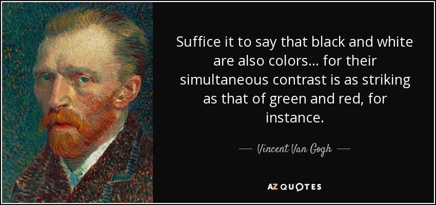 Suffice it to say that black and white are also colors... for their simultaneous contrast is as striking as that of green and red, for instance. - Vincent Van Gogh