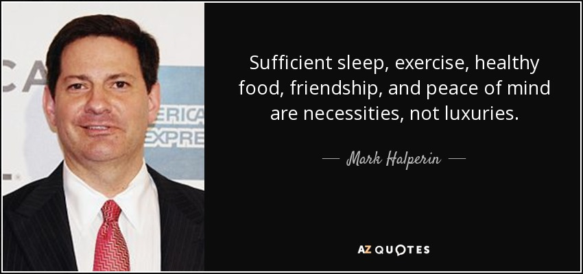 Sufficient sleep, exercise, healthy food, friendship, and peace of mind are necessities, not luxuries. - Mark Halperin