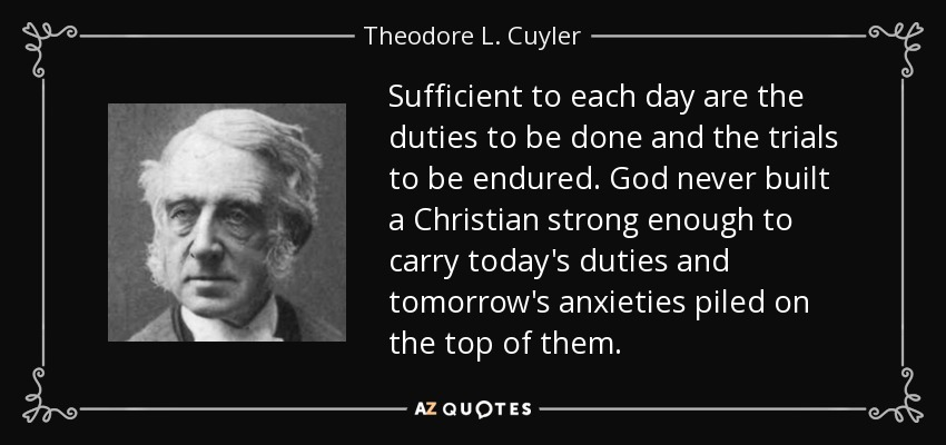 Sufficient to each day are the duties to be done and the trials to be endured. God never built a Christian strong enough to carry today's duties and tomorrow's anxieties piled on the top of them. - Theodore L. Cuyler