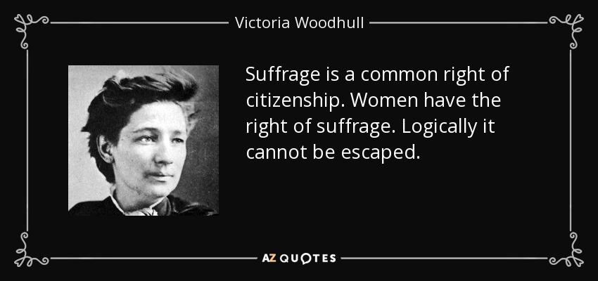 Suffrage is a common right of citizenship. Women have the right of suffrage. Logically it cannot be escaped. - Victoria Woodhull