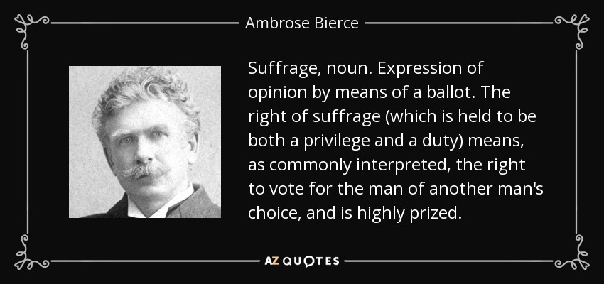 Suffrage, noun. Expression of opinion by means of a ballot. The right of suffrage (which is held to be both a privilege and a duty) means, as commonly interpreted, the right to vote for the man of another man's choice, and is highly prized. - Ambrose Bierce