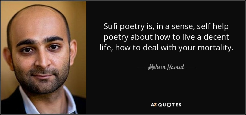 Sufi poetry is, in a sense, self-help poetry about how to live a decent life, how to deal with your mortality. - Mohsin Hamid